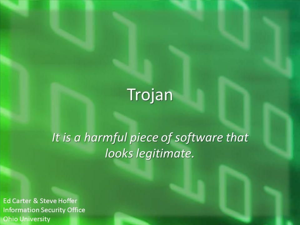 Trojan It is a harmful piece of software that looks legitimate. Ed Carter & Steve Hoffer Information Security Office Ohio University