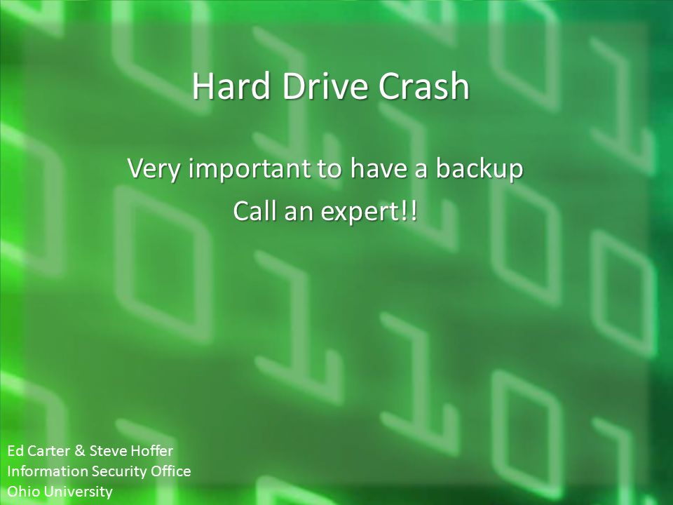 Hard Drive Crash Very important to have a backup Call an expert!! Ed Carter & Steve Hoffer Information Security Office Ohio University