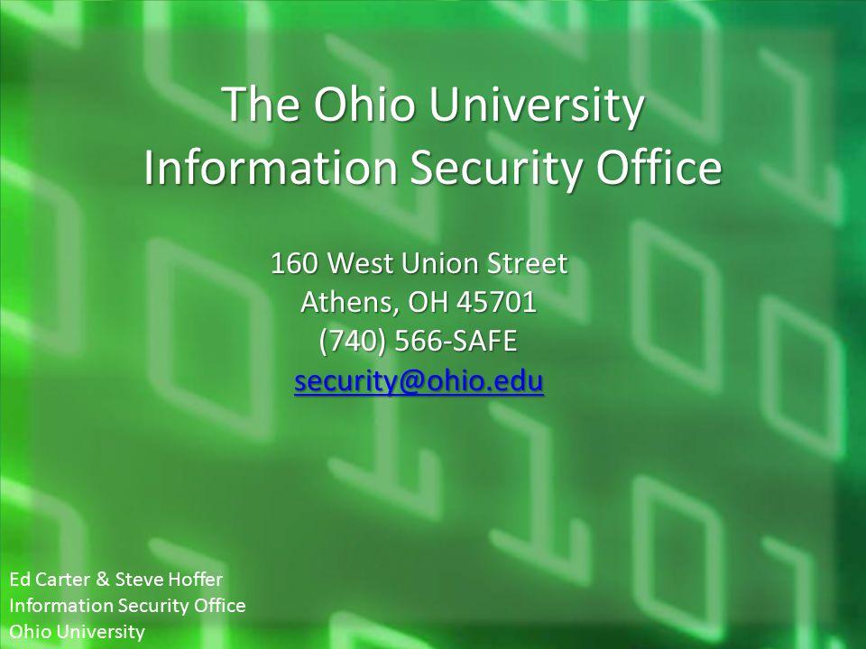The Ohio University Information Security Office 160 West Union Street Athens, OH 45701 (740) 566-SAFE security@ohio.edu Ed Carter & Steve Hoffer Infor