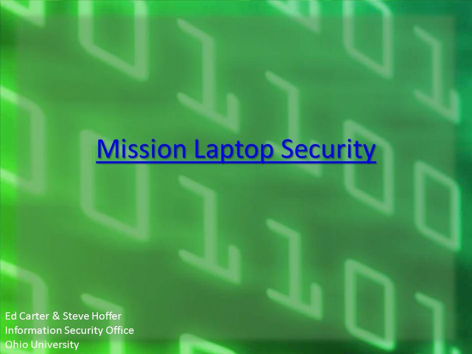 Mission Laptop Security Mission Laptop Security Ed Carter & Steve Hoffer Information Security Office Ohio University