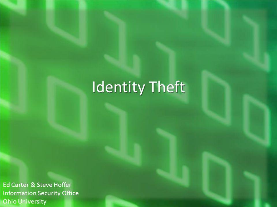 Identity Theft Ed Carter & Steve Hoffer Information Security Office Ohio University