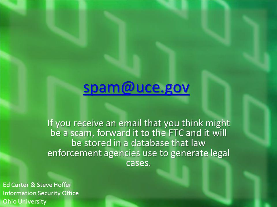 spam@uce.gov If you receive an email that you think might be a scam, forward it to the FTC and it will be stored in a database that law enforcement agencies use to generate legal cases.