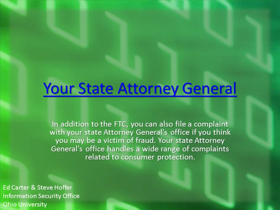 Your State Attorney General Your State Attorney General In addition to the FTC, you can also file a complaint with your state Attorney General s office if you think you may be a victim of fraud.
