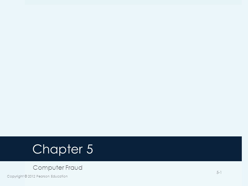 Chapter 5 Computer Fraud Copyright © 2012 Pearson Education 5-1