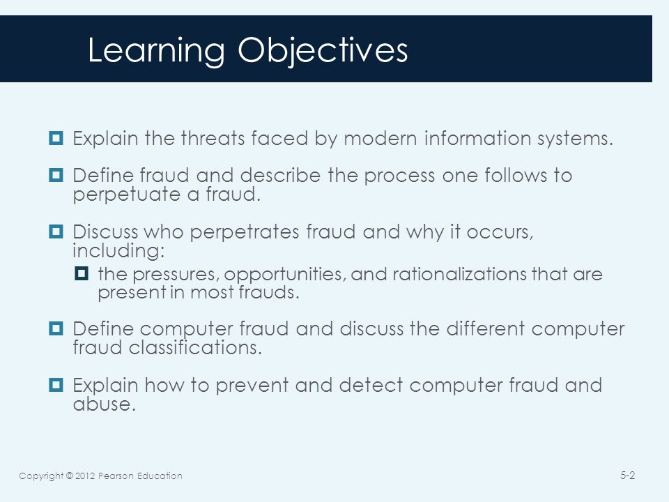 Computer Fraud  Any illegal act in which knowledge of computer technology is necessary for:  Perpetration  Investigation  Prosecution Copyright © 2012 Pearson Education 5-13