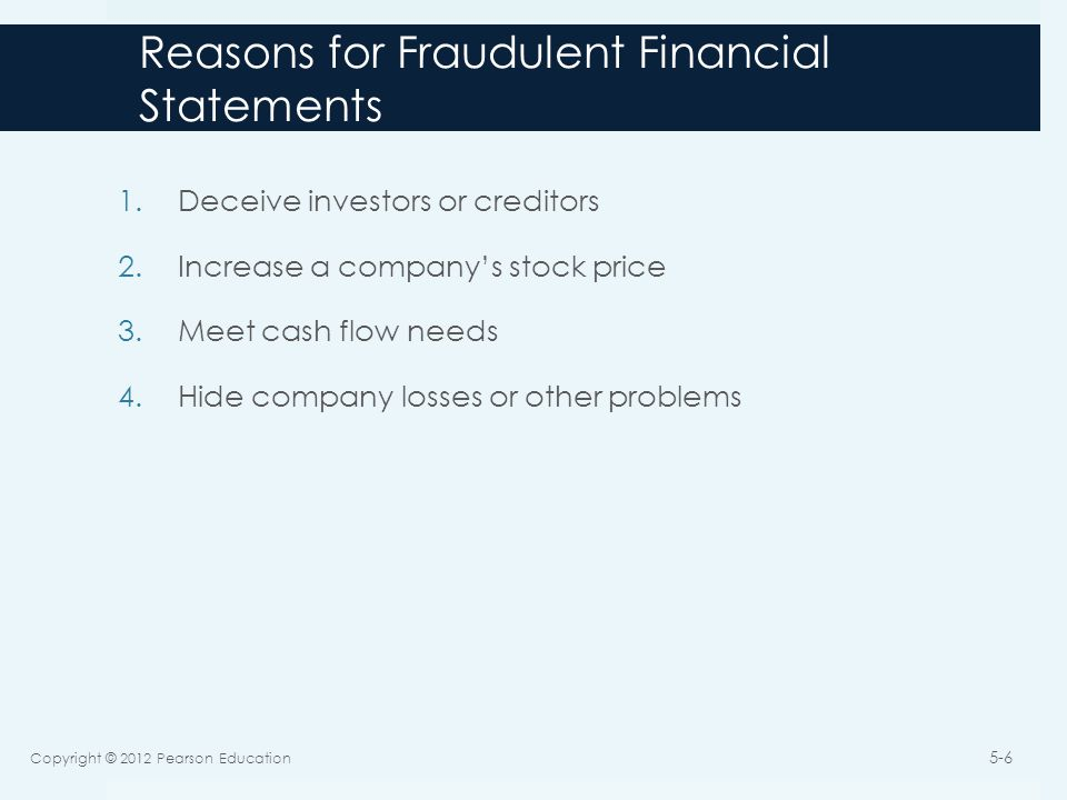 Reasons for Fraudulent Financial Statements 1.Deceive investors or creditors 2.Increase a company's stock price 3.Meet cash flow needs 4.Hide company losses or other problems Copyright © 2012 Pearson Education 5-6