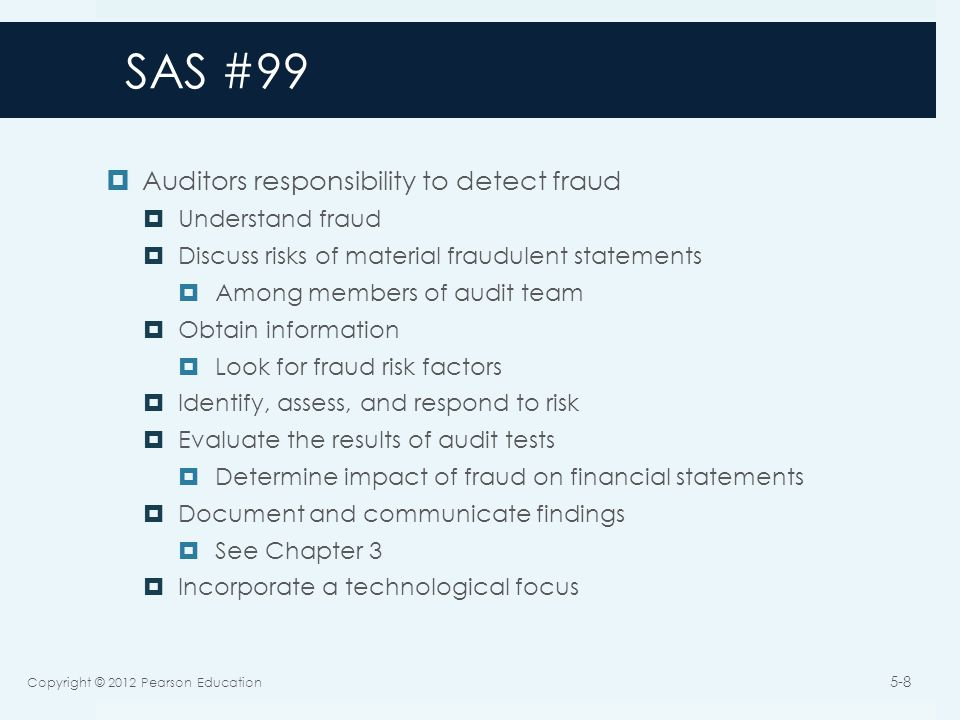 SAS #99  Auditors responsibility to detect fraud  Understand fraud  Discuss risks of material fraudulent statements  Among members of audit team  Obtain information  Look for fraud risk factors  Identify, assess, and respond to risk  Evaluate the results of audit tests  Determine impact of fraud on financial statements  Document and communicate findings  See Chapter 3  Incorporate a technological focus Copyright © 2012 Pearson Education 5-8