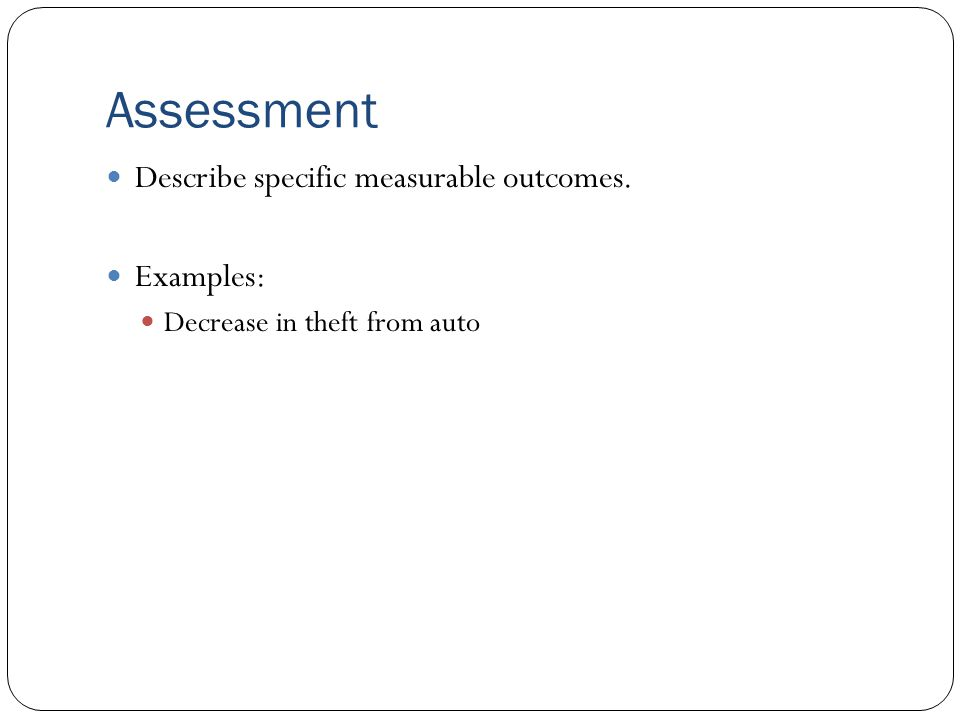 Assessment Describe specific measurable outcomes. Examples: Decrease in theft from auto