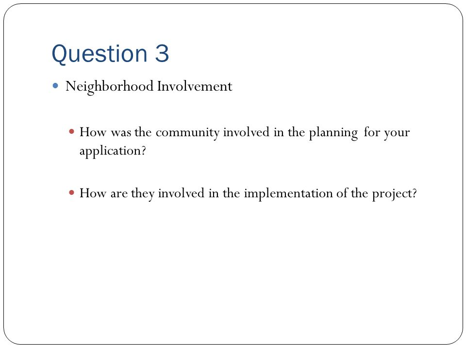 Question 3 Neighborhood Involvement How was the community involved in the planning for your application.