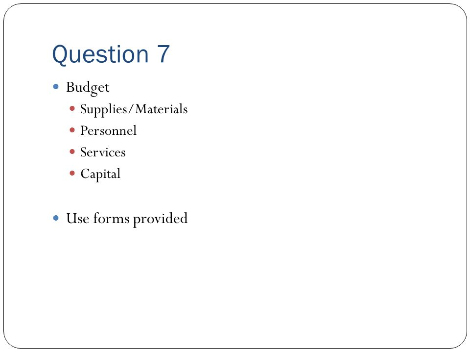 Question 7 Budget Supplies/Materials Personnel Services Capital Use forms provided