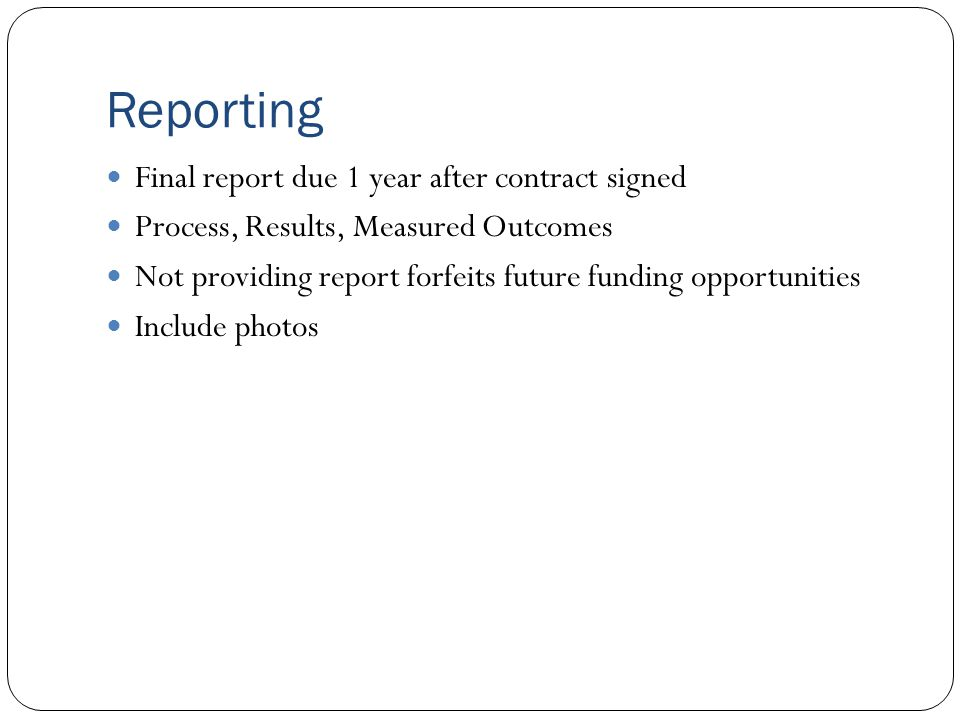 Reporting Final report due 1 year after contract signed Process, Results, Measured Outcomes Not providing report forfeits future funding opportunities Include photos