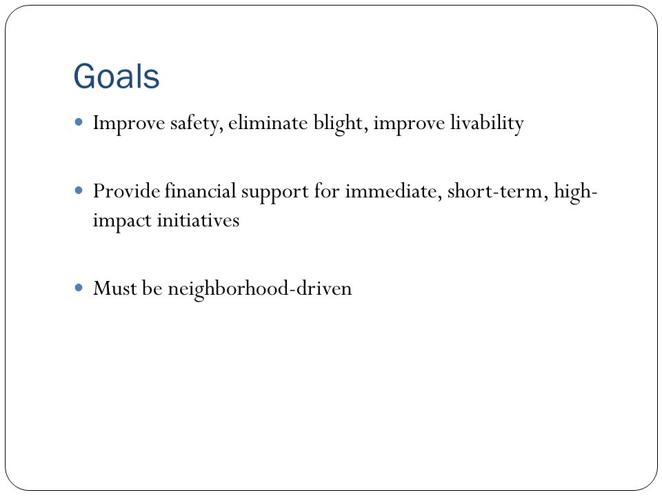 Goals Improve safety, eliminate blight, improve livability Provide financial support for immediate, short-term, high- impact initiatives Must be neighborhood-driven