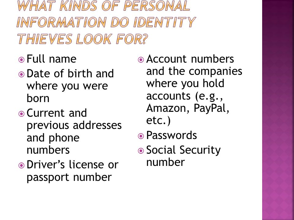  Full name  Date of birth and where you were born  Current and previous addresses and phone numbers  Driver's license or passport number  Account numbers and the companies where you hold accounts (e.g., Amazon, PayPal, etc.)  Passwords  Social Security number