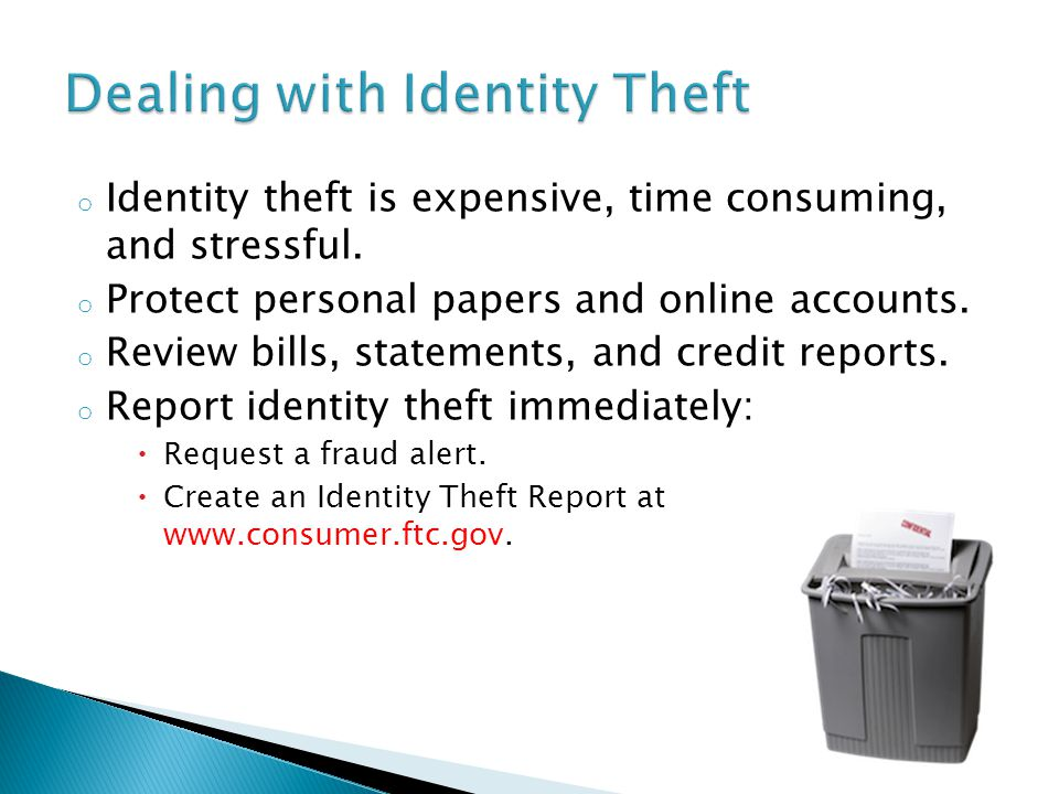 o Identity theft is expensive, time consuming, and stressful.