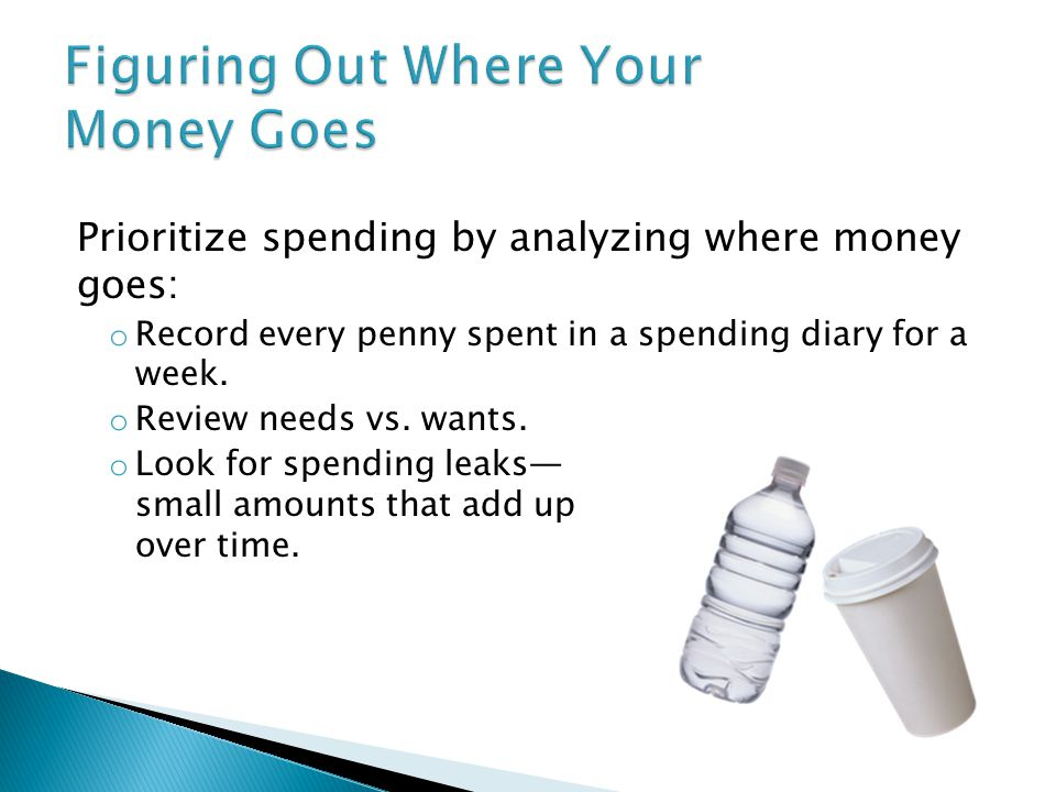 Prioritize spending by analyzing where money goes: o Record every penny spent in a spending diary for a week.