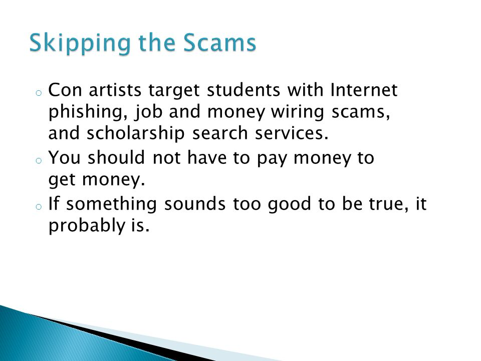o Con artists target students with Internet phishing, job and money wiring scams, and scholarship search services.
