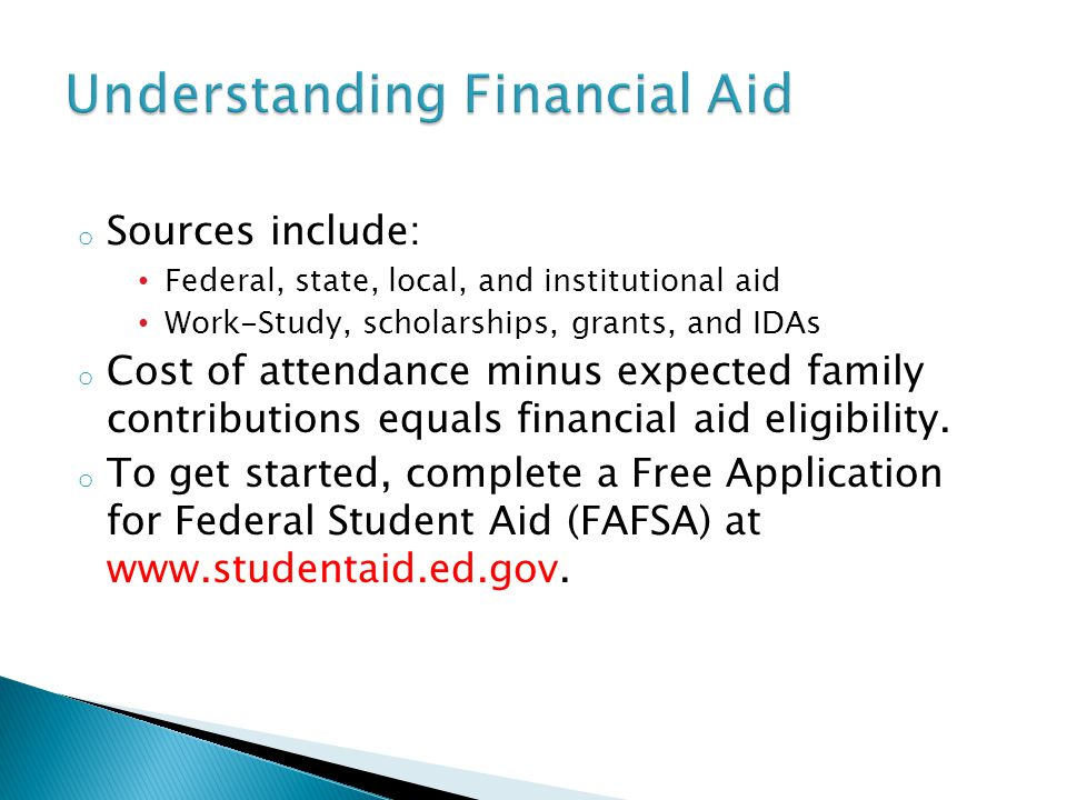 o Sources include: Federal, state, local, and institutional aid Work-Study, scholarships, grants, and IDAs o Cost of attendance minus expected family contributions equals financial aid eligibility.