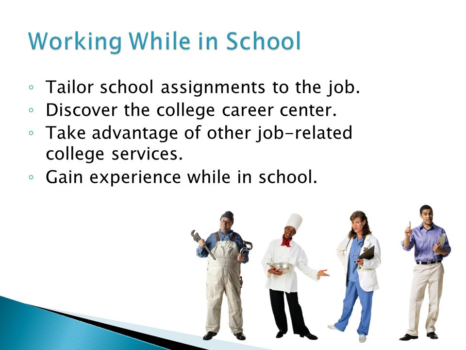 ◦ Tailor school assignments to the job. ◦ Discover the college career center.