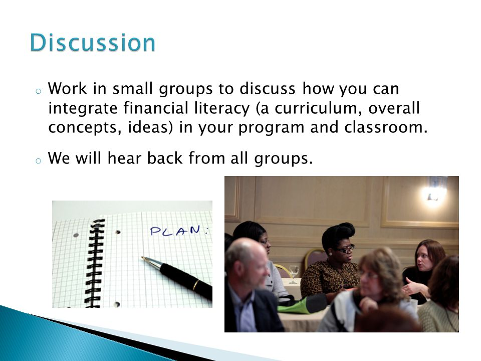 o Work in small groups to discuss how you can integrate financial literacy (a curriculum, overall concepts, ideas) in your program and classroom.
