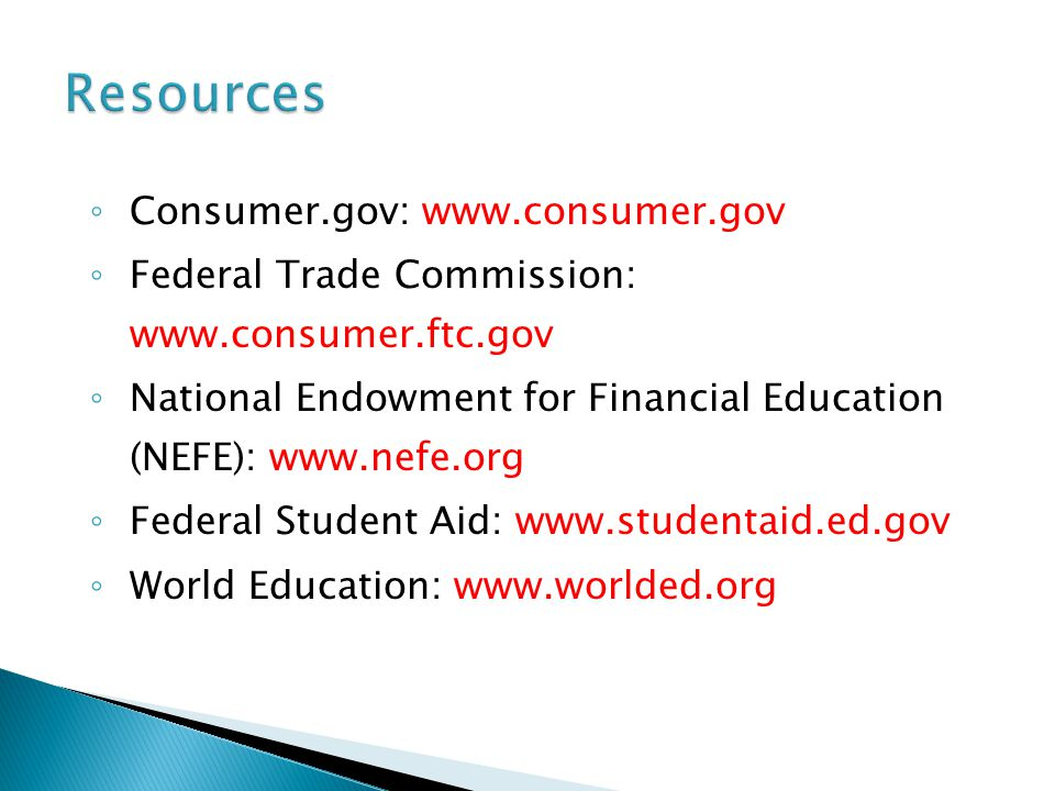 ◦ Consumer.gov: www.consumer.gov ◦ Federal Trade Commission: www.consumer.ftc.gov ◦ National Endowment for Financial Education (NEFE): www.nefe.org ◦ Federal Student Aid: www.studentaid.ed.gov ◦ World Education: www.worlded.org