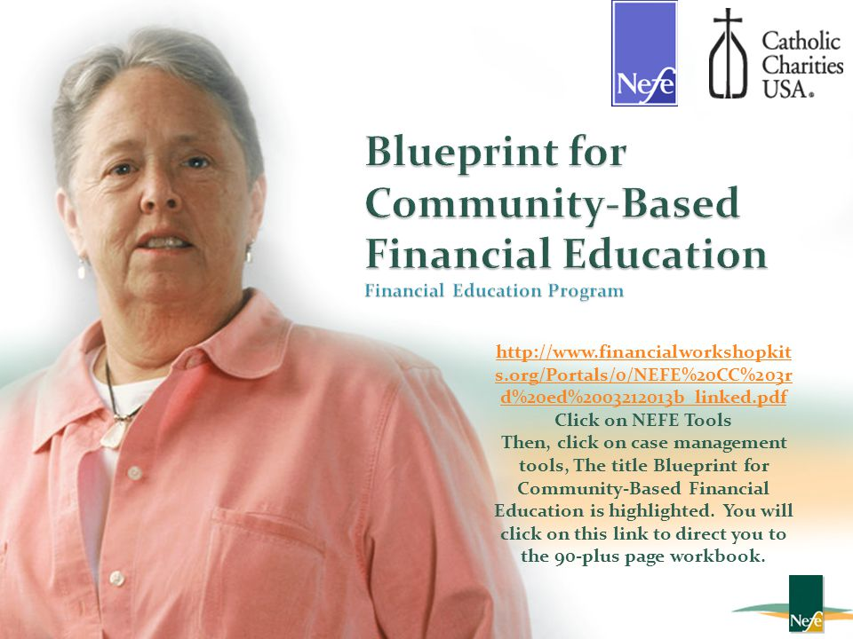 Blueprint for Community-Based Financial Education Financial Education Program In Cooperation with http://www.financialworkshopkit s.org/Portals/0/NEFE%20CC%203r d%20ed%2003212013b_linked.pdf Click on NEFE Tools Then, click on case management tools, The title Blueprint for Community-Based Financial Education is highlighted.