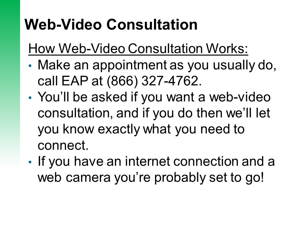 Web-Video Consultation How Web-Video Consultation Works: Make an appointment as you usually do, call EAP at (866) 327-4762. You'll be asked if you wan