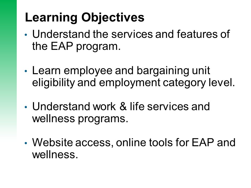Learning Objectives Understand the services and features of the EAP program. Learn employee and bargaining unit eligibility and employment category le