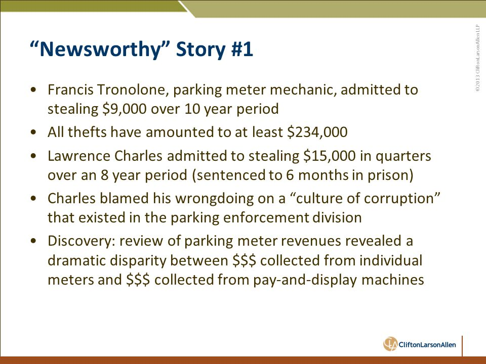 ©2013 CliftonLarsonAllen LLP Newsworthy Story #1 Francis Tronolone, parking meter mechanic, admitted to stealing $9,000 over 10 year period All thefts have amounted to at least $234,000 Lawrence Charles admitted to stealing $15,000 in quarters over an 8 year period (sentenced to 6 months in prison) Charles blamed his wrongdoing on a culture of corruption that existed in the parking enforcement division Discovery: review of parking meter revenues revealed a dramatic disparity between $$$ collected from individual meters and $$$ collected from pay-and-display machines
