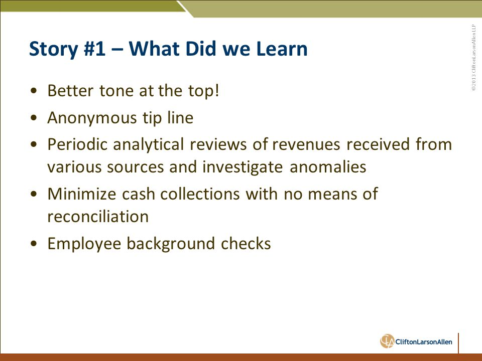 ©2013 CliftonLarsonAllen LLP Story #1 – What Did we Learn Better tone at the top.