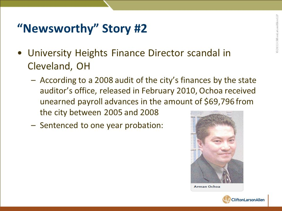 ©2013 CliftonLarsonAllen LLP Newsworthy Story #2 University Heights Finance Director scandal in Cleveland, OH –According to a 2008 audit of the city's finances by the state auditor's office, released in February 2010, Ochoa received unearned payroll advances in the amount of $69,796 from the city between 2005 and 2008 –Sentenced to one year probation: