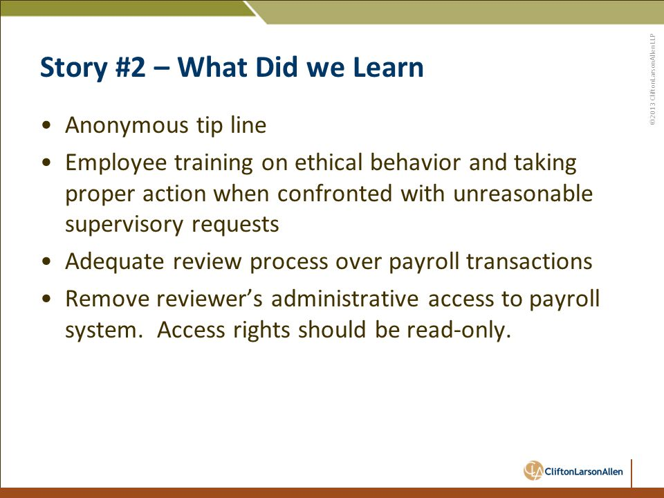 ©2013 CliftonLarsonAllen LLP Story #2 – What Did we Learn Anonymous tip line Employee training on ethical behavior and taking proper action when confronted with unreasonable supervisory requests Adequate review process over payroll transactions Remove reviewer's administrative access to payroll system.
