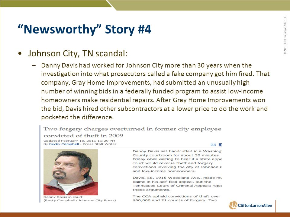©2013 CliftonLarsonAllen LLP Newsworthy Story #4 Johnson City, TN scandal: –Danny Davis had worked for Johnson City more than 30 years when the investigation into what prosecutors called a fake company got him fired.
