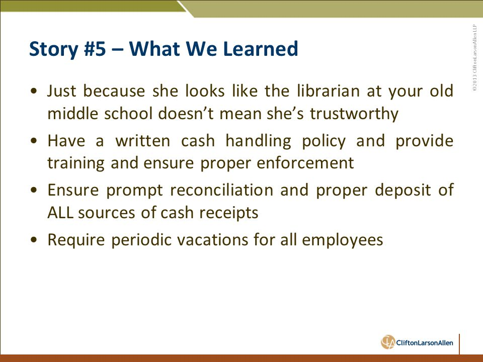 ©2013 CliftonLarsonAllen LLP Story #5 – What We Learned Just because she looks like the librarian at your old middle school doesn't mean she's trustworthy Have a written cash handling policy and provide training and ensure proper enforcement Ensure prompt reconciliation and proper deposit of ALL sources of cash receipts Require periodic vacations for all employees
