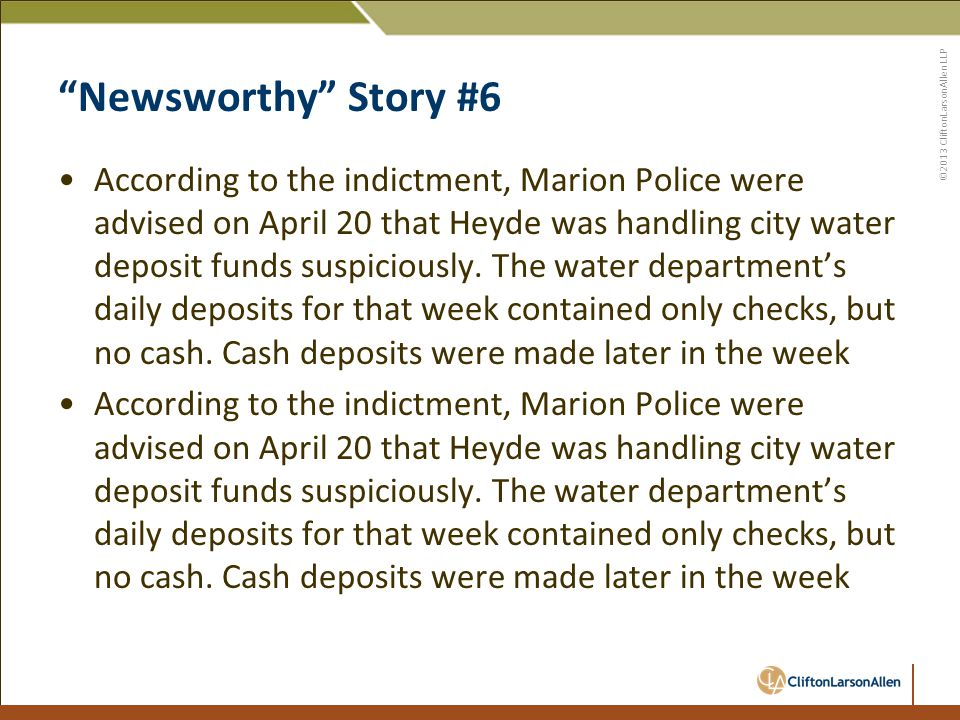 ©2013 CliftonLarsonAllen LLP Newsworthy Story #6 According to the indictment, Marion Police were advised on April 20 that Heyde was handling city water deposit funds suspiciously.
