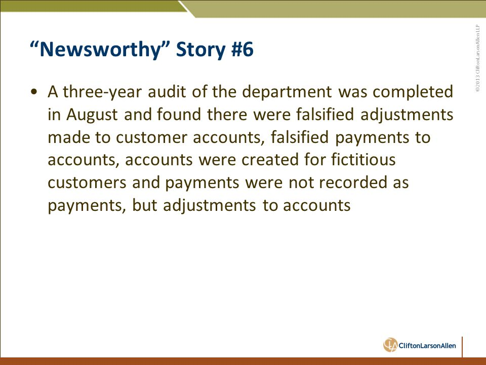 ©2013 CliftonLarsonAllen LLP Newsworthy Story #6 A three-year audit of the department was completed in August and found there were falsified adjustments made to customer accounts, falsified payments to accounts, accounts were created for fictitious customers and payments were not recorded as payments, but adjustments to accounts
