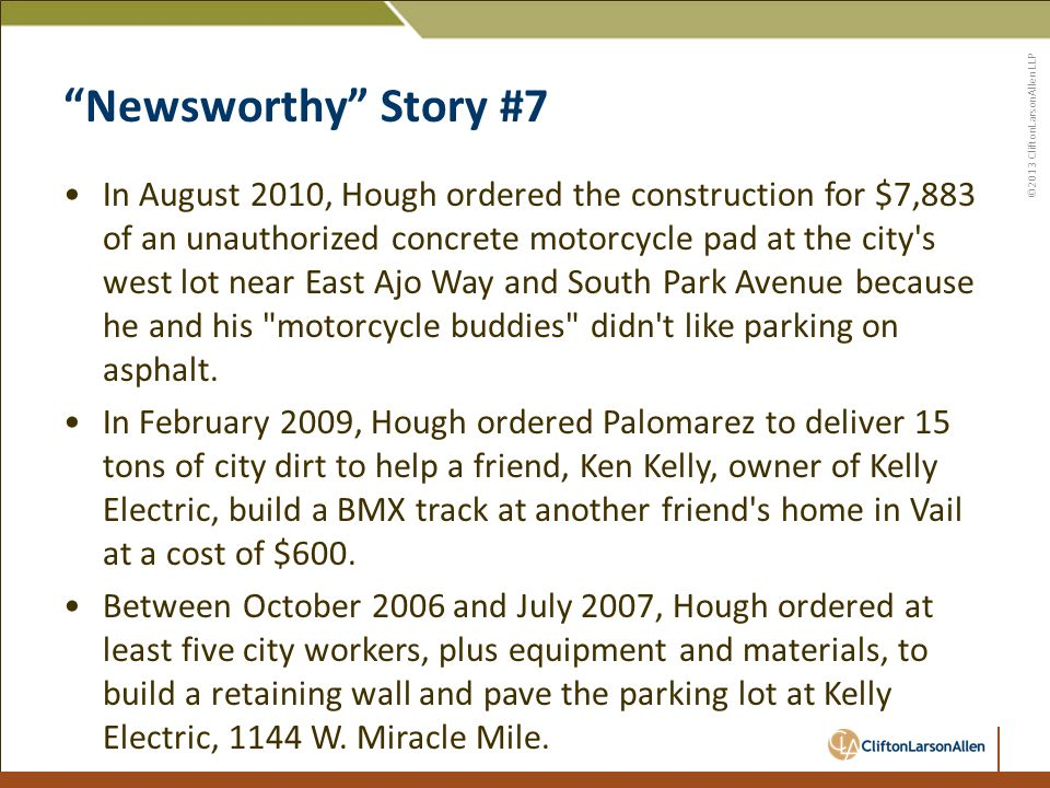©2013 CliftonLarsonAllen LLP Newsworthy Story #7 In August 2010, Hough ordered the construction for $7,883 of an unauthorized concrete motorcycle pad at the city s west lot near East Ajo Way and South Park Avenue because he and his motorcycle buddies didn t like parking on asphalt.
