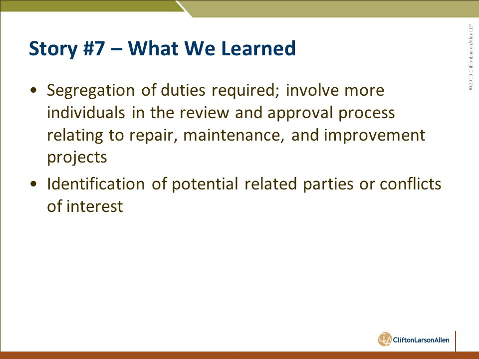 ©2013 CliftonLarsonAllen LLP Story #7 – What We Learned Segregation of duties required; involve more individuals in the review and approval process relating to repair, maintenance, and improvement projects Identification of potential related parties or conflicts of interest