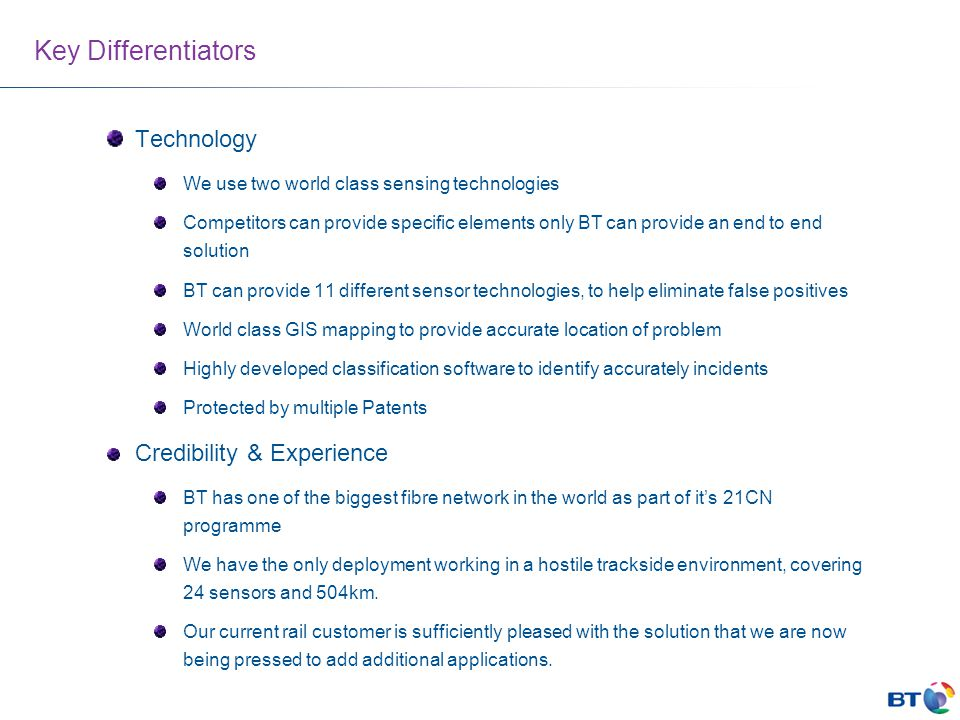 Key Differentiators Technology We use two world class sensing technologies Competitors can provide specific elements only BT can provide an end to end solution BT can provide 11 different sensor technologies, to help eliminate false positives World class GIS mapping to provide accurate location of problem Highly developed classification software to identify accurately incidents Protected by multiple Patents Credibility & Experience BT has one of the biggest fibre network in the world as part of it's 21CN programme We have the only deployment working in a hostile trackside environment, covering 24 sensors and 504km.