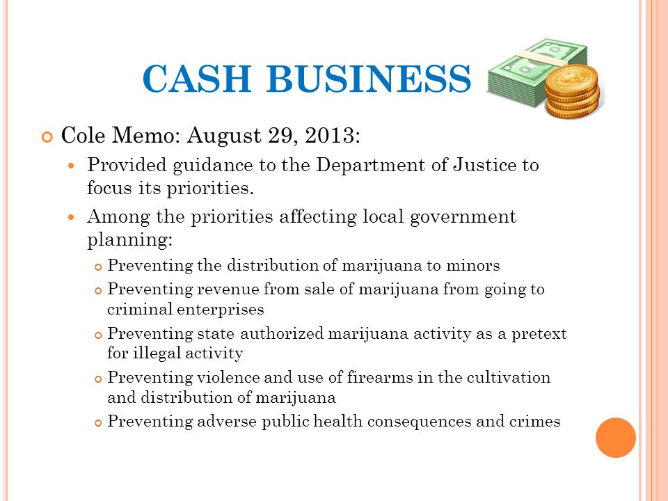 CASH BUSINESS Cole Memo: August 29, 2013: Provided guidance to the Department of Justice to focus its priorities.