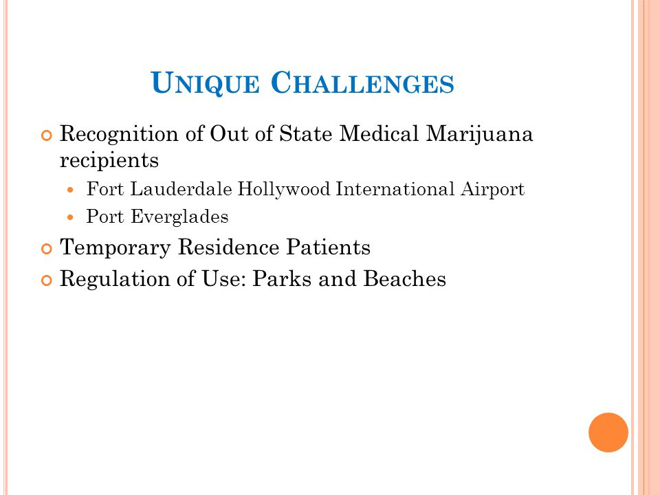 U NIQUE C HALLENGES Recognition of Out of State Medical Marijuana recipients Fort Lauderdale Hollywood International Airport Port Everglades Temporary Residence Patients Regulation of Use: Parks and Beaches