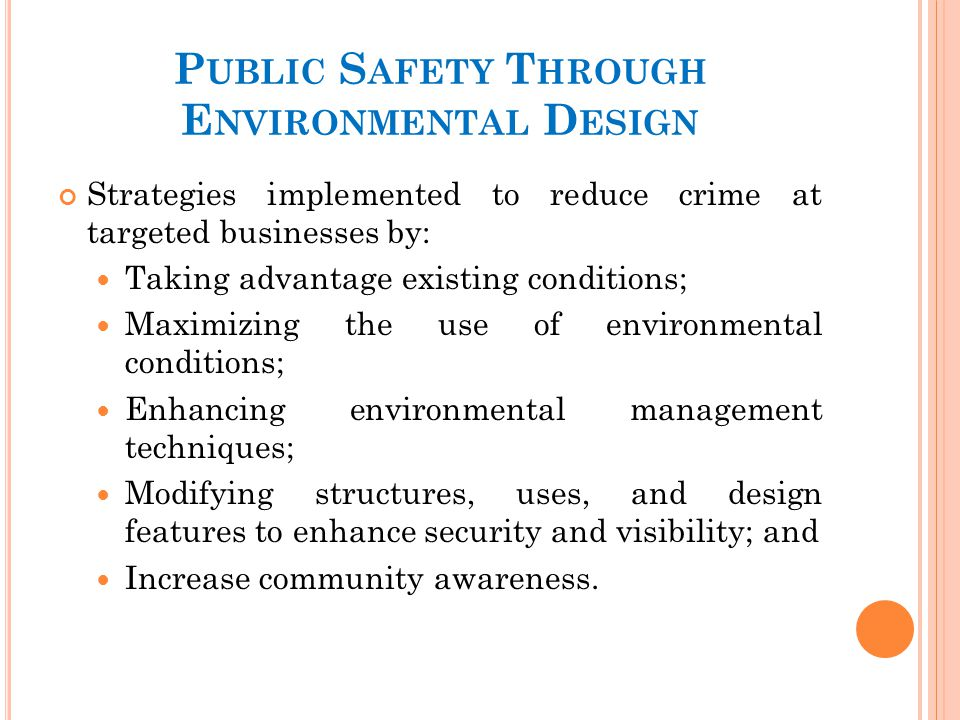 P UBLIC S AFETY T HROUGH E NVIRONMENTAL D ESIGN Strategies implemented to reduce crime at targeted businesses by: Taking advantage existing conditions; Maximizing the use of environmental conditions; Enhancing environmental management techniques; Modifying structures, uses, and design features to enhance security and visibility; and Increase community awareness.