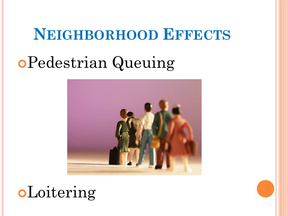 N EIGHBORHOOD E FFECTS Pedestrian Queuing Loitering