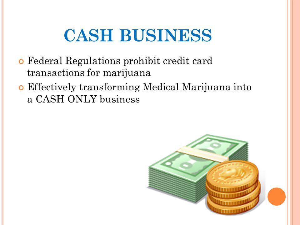 CASH BUSINESS Federal Regulations prohibit credit card transactions for marijuana Effectively transforming Medical Marijuana into a CASH ONLY business