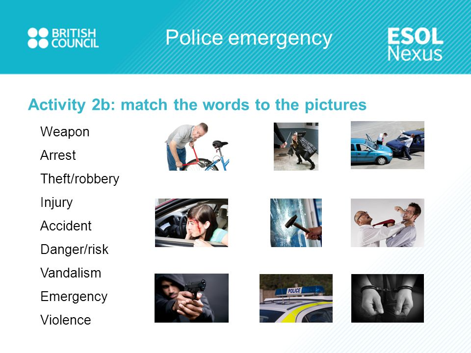 Police emergency Activity 2b: match the words to the pictures Weapon Arrest Theft/robbery Injury Accident Danger/risk Vandalism Emergency Violence
