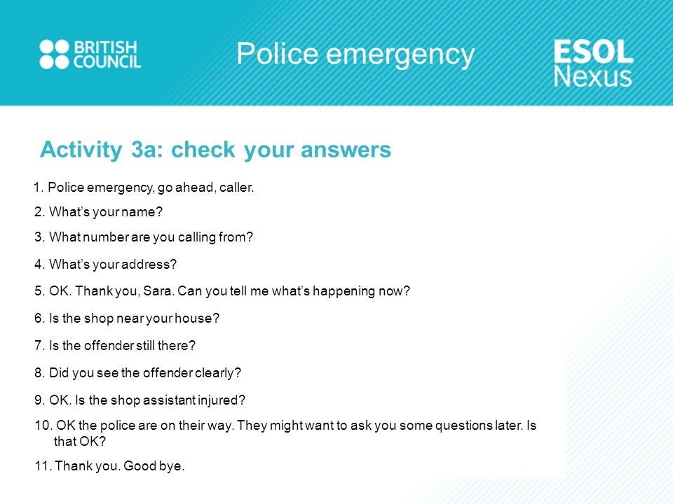 Police emergency 1. Police emergency, go ahead, caller. 2. What's your name? 3. What number are you calling from? 4. What's your address? 5. OK. Thank