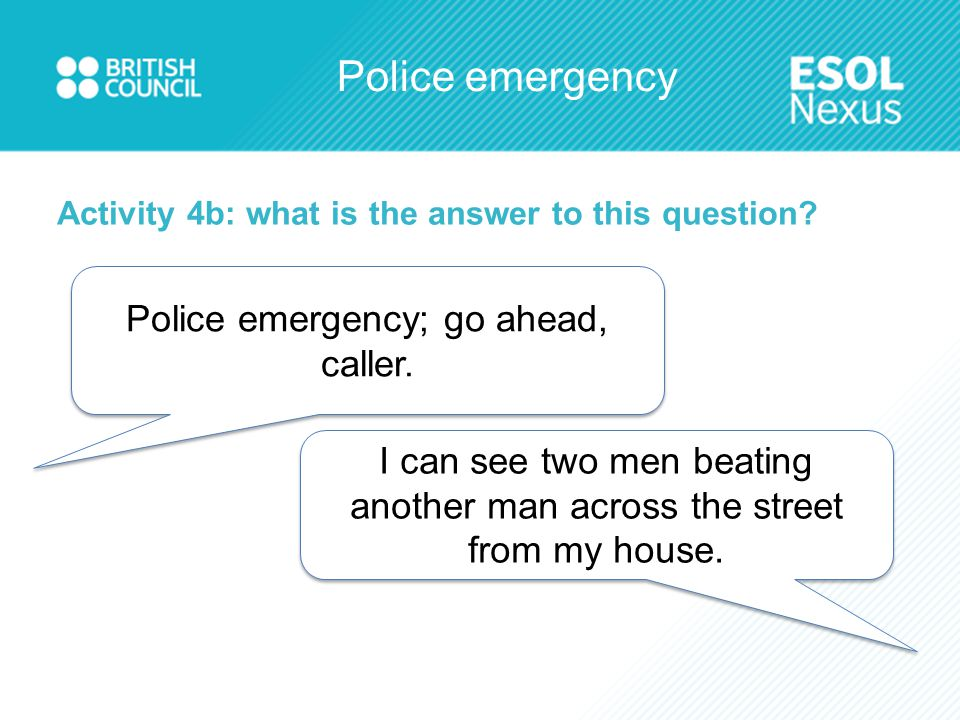 Police emergency Activity 4b: what is the answer to this question? Police emergency; go ahead, caller. I can see two men beating another man across th
