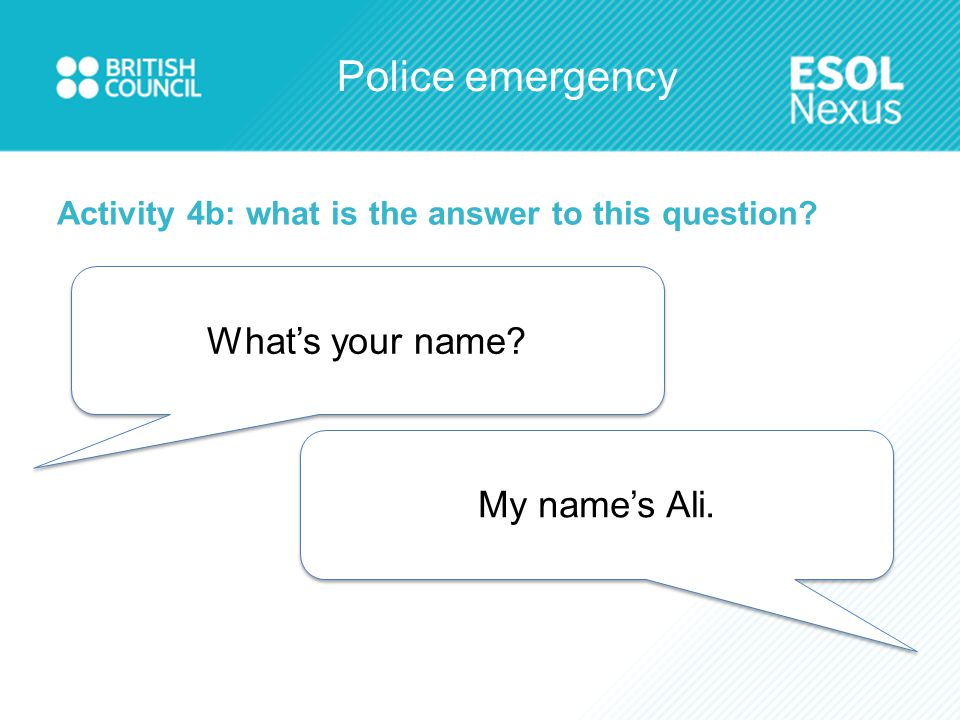 Police emergency Activity 4b: what is the answer to this question? What's your name? My name's Ali.