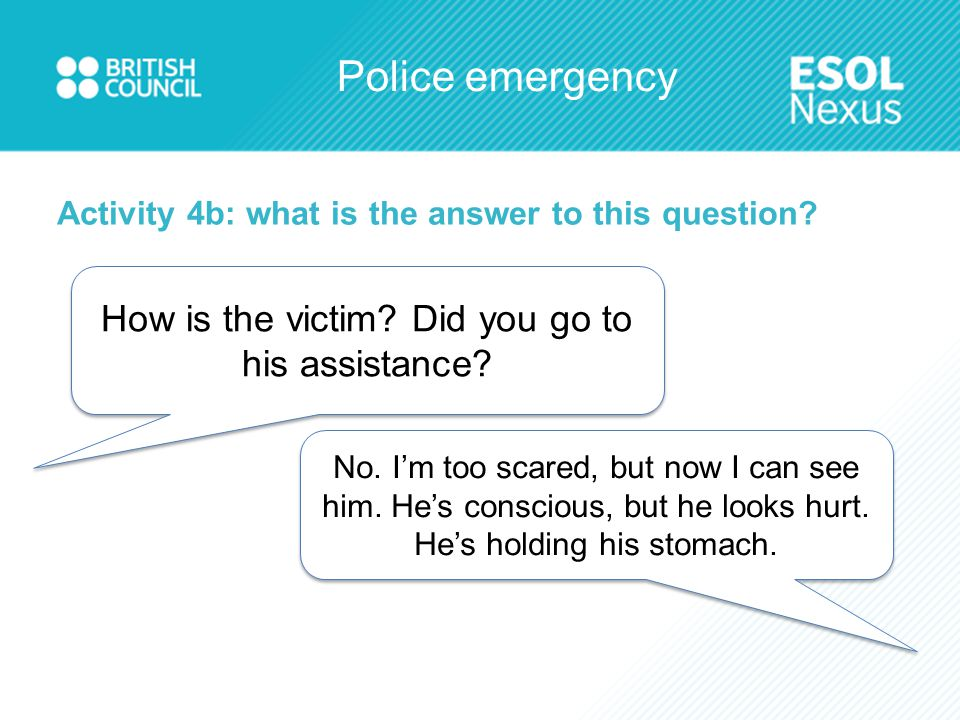 Police emergency Activity 4b: what is the answer to this question? How is the victim? Did you go to his assistance? No. I'm too scared, but now I can