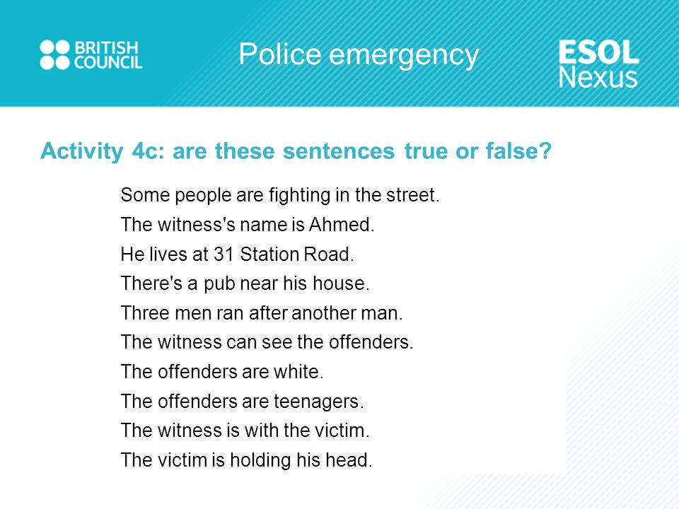 Police emergency Activity 4c: are these sentences true or false? Some people are fighting in the street. The witness's name is Ahmed. He lives at 31 S