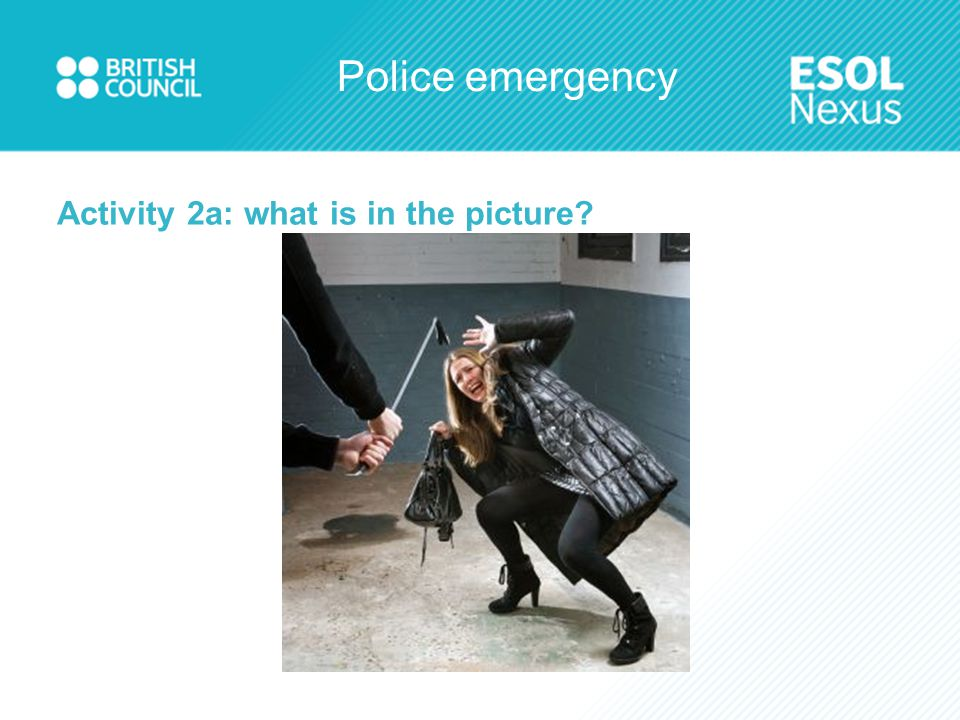 Police emergency Match the words to the pictures Emergency A time when you need help quickly Accident Something bad which happens Arrest When the police take someone away Danger/risk A situation where you are not safe Vandalism Breaking things like windows and cars Injury When you are hurt, like a cut or a broken leg Weapon Something which can hurt you, like a gun or a knife ViolenceFighting and hitting people Theft/robberyTaking something which is not yours